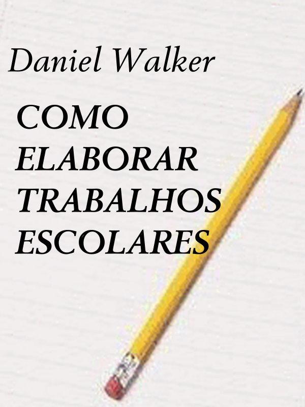 Como Elaborar Trabalhos Escolares Daniel Walker